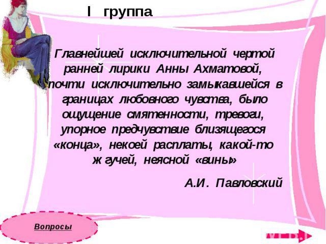 I группаГлавнейшей исключительной чертой ранней лирики Анны Ахматовой, почти исключительно замыкавшейся в границах любовного чувства, было ощущение смятенности, тревоги, упорное предчувствие близящегося «конца», некоей расплаты, какой-то жгучей, нея…