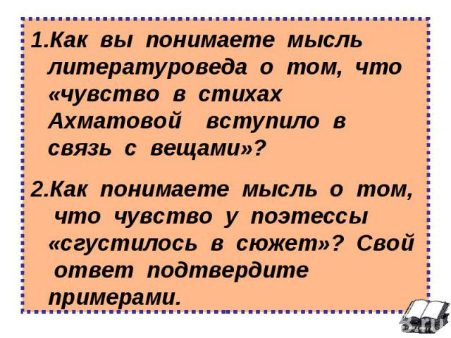 Как вы понимаете мысль литературоведа о том, что «чувство в стихах Ахматовой вступило в связь с вещами»? Как понимаете мысль о том, что чувство у поэтессы «сгустилось в сюжет»? Свой ответ подтвердите примерами.