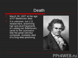 Death March 26, 1827 at the age of 57 Beethoven died. It is unknown, but U.S. re