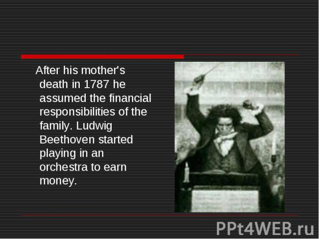 After his mother's death in 1787 he assumed the financial responsibilities of the family. Ludwig Beethoven started playing in an orchestra to earn money.