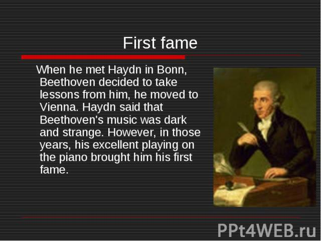 First fame When he met Haydn in Bonn, Beethoven decided to take lessons from him, he moved to Vienna. Haydn said that Beethoven's music was dark and strange. However, in those years, his excellent playing on the piano brought him his first fame.