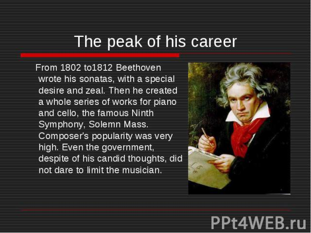 The peak of his career From 1802 to1812 Beethoven wrote his sonatas, with a special desire and zeal. Then he created a whole series of works for piano and cello, the famous Ninth Symphony, Solemn Mass. Composer's popularity was very high. Even the g…