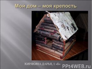 Мой дом – моя крепость Кирякина Дарья, 1 «Б»