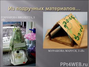 Из подручных материалов… Гончарова Виолетта, 3 «В»Мурашова Маруся, 3 «В»