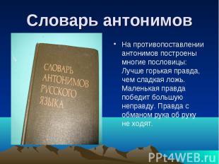 Словарь антонимов На противопоставлении антонимов построены многие пословицы: Лу