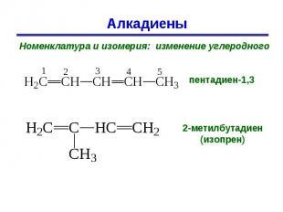 Алкадиены Номенклатура и изомерия: изменение углеродного пентадиен-1,3 2-метилбу