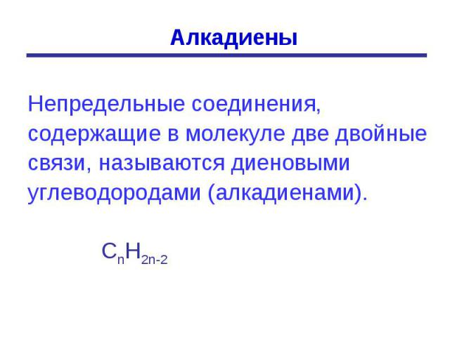 Алкадиены Непредельные соединения, содержащие в молекуле две двойные связи, называются диеновыми углеводородами (алкадиенами). СnН2n-2
