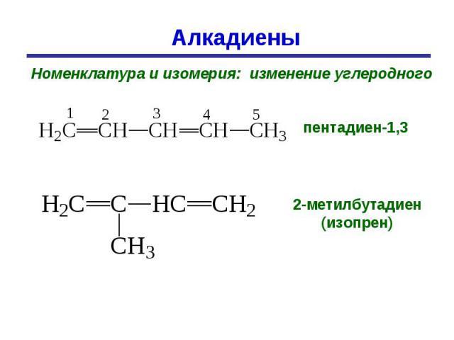 Алкадиены Номенклатура и изомерия: изменение углеродного пентадиен-1,3 2-метилбутадиен (изопрен)