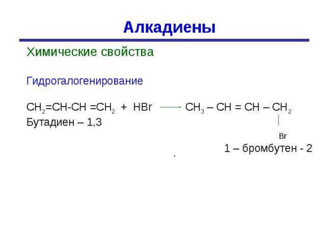 Алкадиены Химические свойстваГидрогалогенированиеСН2=СН-СН =СН2 + НBr CH3 – CH = CH – CH2Бутадиен – 1,3 Br 1 – бромбутен - 2
