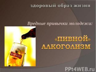 здоровый образ жизниВредные привычки молодежи:«Пивной» алкоголизм