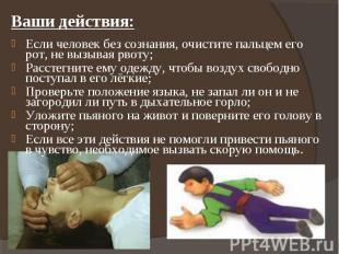 Ваши действия: Если человек без сознания, очистите пальцем его рот, не вызывая р