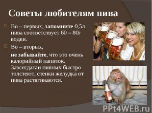 Советы любителям пива Во – первых, запомните 0,5л пива соответствует 60 – 80г во