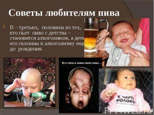 Советы любителям пива В – третьих, половина из тех, кто пьет пиво с детства – ст