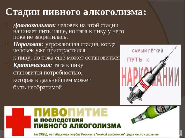 Стадии пивного алкоголизма: Доалкогольная: человек на этой стадии начинает пить чаще, но тяга к пиву у него пока не закрепилась.Пороговая: угрожающая стадия, когда человек уже пристрастился к пиву, но пока ещё может остановиться.Критическая: тяга к …