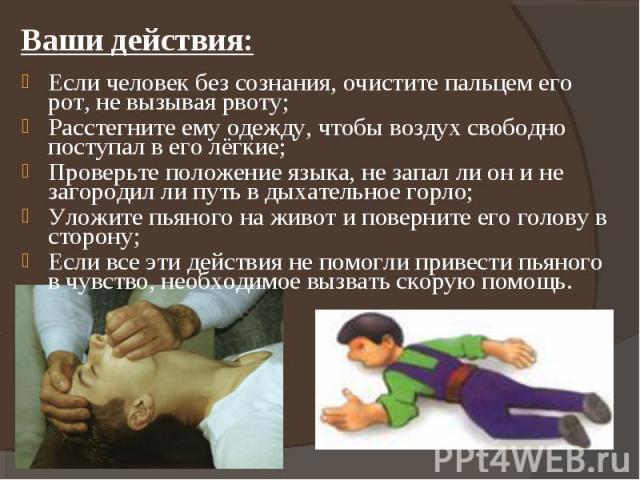 Ваши действия: Если человек без сознания, очистите пальцем его рот, не вызывая рвоту;Расстегните ему одежду, чтобы воздух свободно поступал в его лёгкие;Проверьте положение языка, не запал ли он и не загородил ли путь в дыхательное горло;Уложите пья…