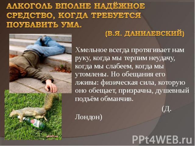 Алкоголь вполне надёжное средство, когда требуется поубавить ума. (В.Я. Данилевский) Хмельное всегда протягивает нам руку, когда мы терпим неудачу, когда мы слабеем, когда мы утомлены. Но обещания его лживы: физическая сила, которую оно обещает, при…