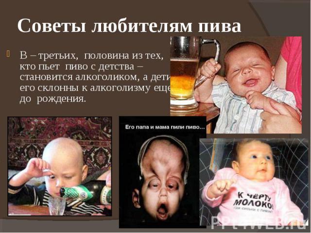Советы любителям пива В – третьих, половина из тех, кто пьет пиво с детства – становится алкоголиком, а дети его склонны к алкоголизму еще до рождения.