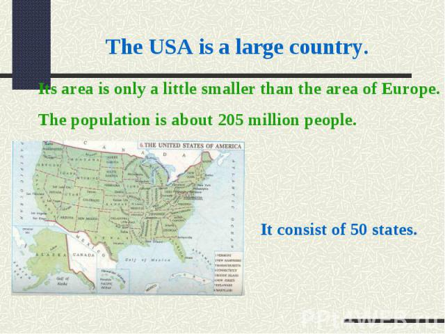 The USA is a large country. Its area is only a little smaller than the area of Europe.The population is about 205 million people.It consist of 50 states.
