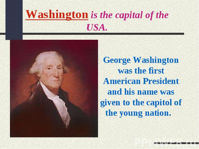 Washington is the capital of the USA.George Washington was the first American President and his name was given to the capitol of the young nation.