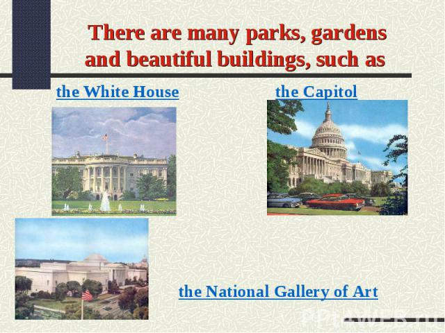 There are many parks, gardens and beautiful buildings, such as the White Housethe Capitolthe National Gallery of Art