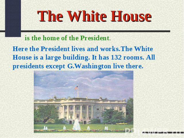 The White Houseis the home of the President.Here the President lives and works.The White House is a large building. It has 132 rooms. All presidents except G.Washington live there.
