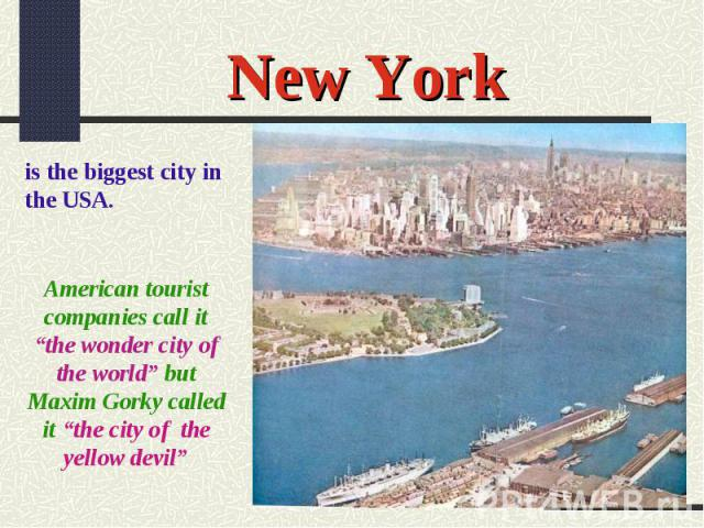 "New Yorkis the biggest city in the USA.American tourist companies call it ""the wonder city of the world"" but Maxim Gorky called it ""the city of the yellow devil"""