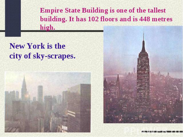 Empire State Building is one of the tallest building. It has 102 floors and is 448 metres high.New York is the city of sky-scrapes.