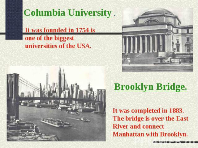 Columbia University .It was founded in 1754 is one of the biggest universities of the USA.Brooklyn Bridge.It was completed in 1883. The bridge is over the East River and connect Manhattan with Brooklyn.