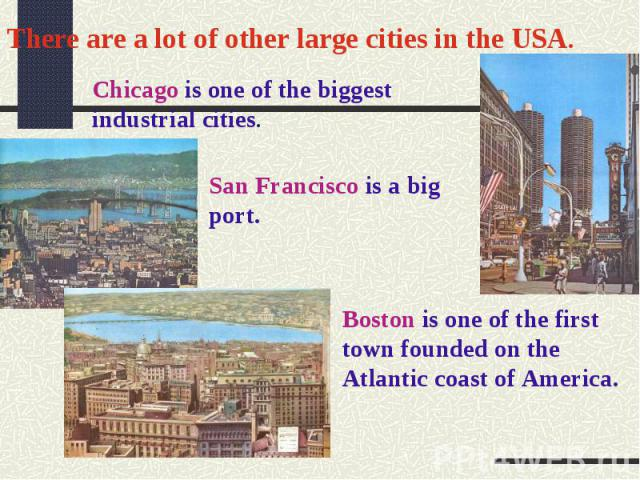 There are a lot of other large cities in the USA.Chicago is one of the biggest industrial cities.San Francisco is a big port.Boston is one of the first town founded on the Atlantic coast of America.