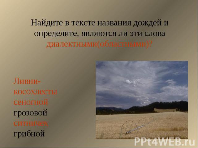 Найдите в тексте названия дождей и определите, являются ли эти слова диалектными(областными)?Ливни-косохлестысеногнойгрозовойситничекгрибной