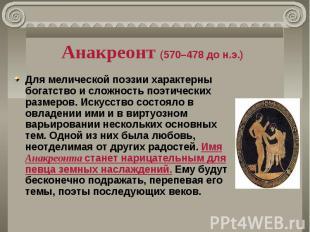 Анакреонт (570–478 до н.э.) Для мелической поэзии характерны богатство и сложнос