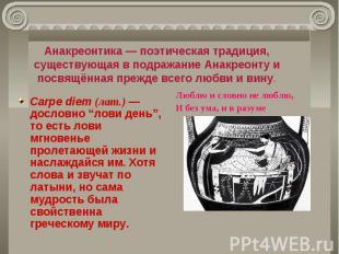Анакреонтика — поэтическая традиция, существующая в подражание Анакреонту и посв