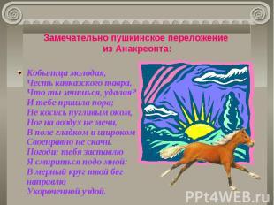Замечательно пушкинское переложение из Анакреонта: Кобылица молодая,Честь кавказ