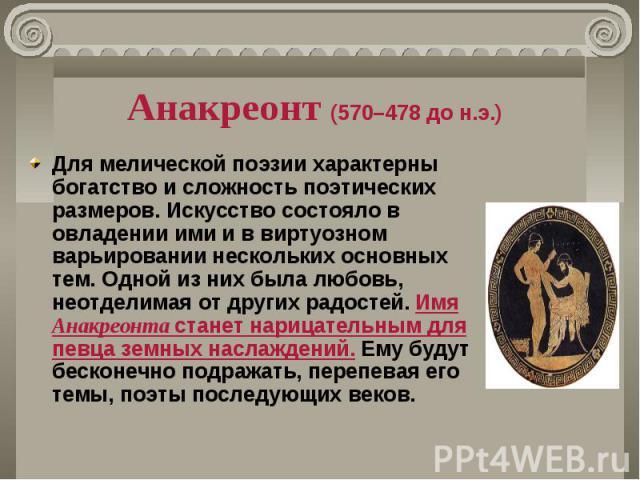 Анакреонт (570–478 до н.э.) Для мелической поэзии характерны богатство и сложность поэтических размеров. Искусство состояло в овладении ими и в виртуозном варьировании нескольких основных тем. Одной из них была любовь, неотделимая от других радостей…