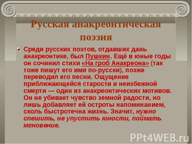 Русская анакреонтическая поэзия Среди русских поэтов, отдавших дань анакреонтике, был Пушкин. Ещё в юные годы он сочинил стихи «На гроб Анакреона» (так тоже пишут его имя по-русски), позже переводил его песни. Ощущение приближающейся старости и неиз…