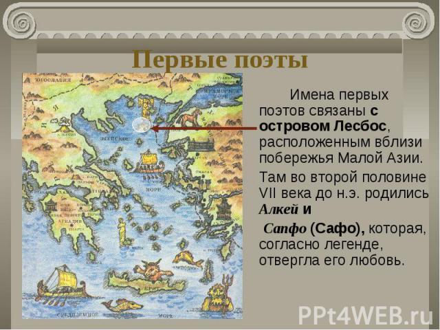 Первые поэты Имена первых поэтов связаны с островом Лесбос, расположенным вблизи побережья Малой Азии. Там во второй половине VII века до н.э. родились Алкей и Сапфо (Сафо), которая, согласно легенде, отвергла его любовь. )