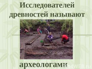 Исследователей древностей называют археологами