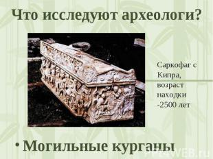 Что исследуют археологи? Саркофаг с Кипра, возраст находки -2500 лет Могильные к