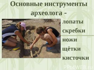 Основные инструменты археолога - лопатыскребкиножищёткикисточки