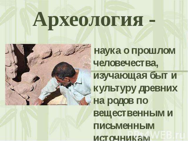 Археология - наука о прошлом человечества, изучающая быт и культуру древних на родов по вещественным и письменным источникам