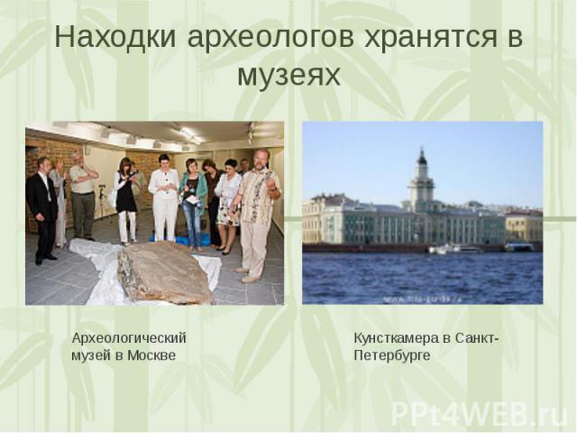 Находки археологов хранятся в музеях Археологический музей в МосквеКунсткамера в Санкт-Петербурге