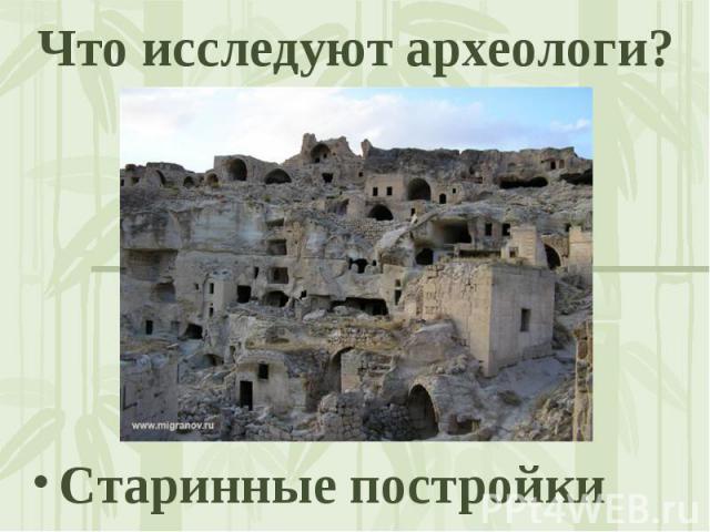 Что исследуют археологи? Старинные постройки