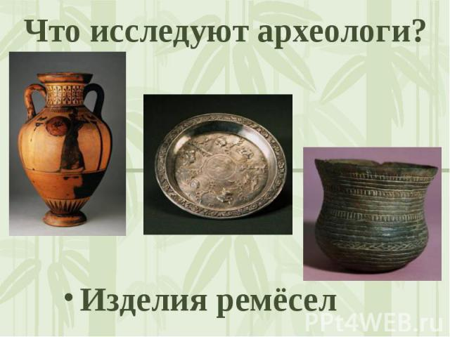 Что исследуют археологи? Изделия ремёсел