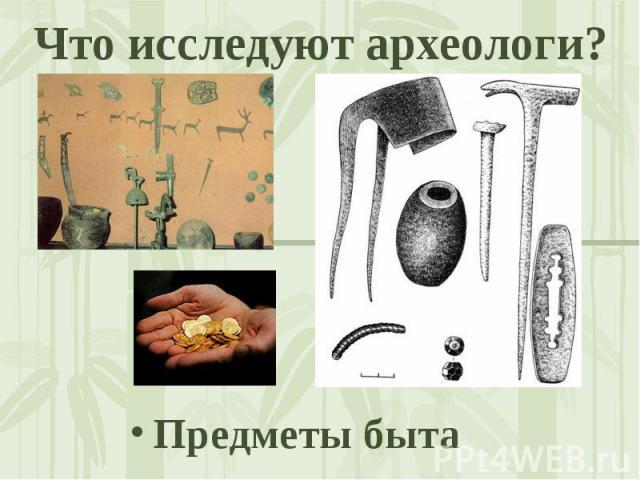 Что исследуют археологи? Предметы быта