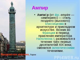 Ампир Ампир (от фр.empire— «империя»)— стиль позднего (высокого) классицизма
