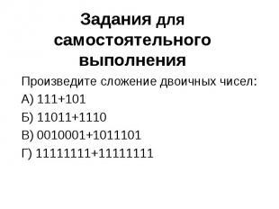 Задания для самостоятельного выполнения Произведите сложение двоичных чисел:А) 1