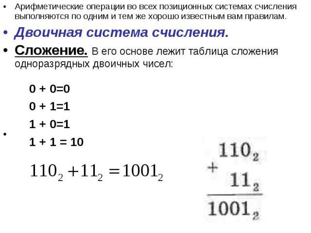 Арифметические операции во всех позиционных системах счисления выполняются по одним и тем же хорошо известным вам правилам.Двоичная система счисления. Сложение. В его основе лежит таблица сложения одноразрядных двоичных чисел: