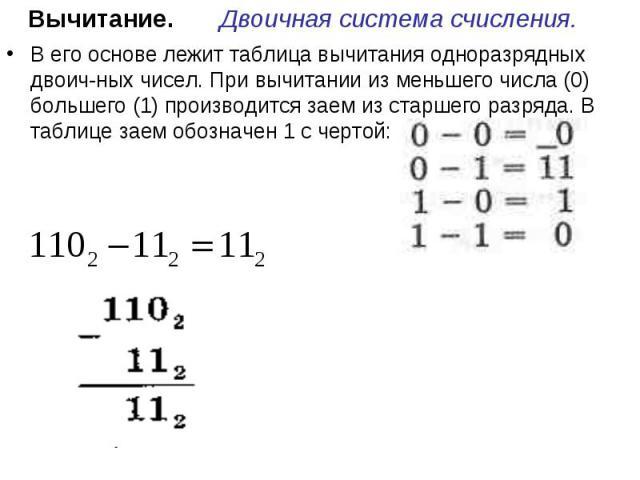 Вычитание. Двоичная система счисления. В его основе лежит таблица вычитания одноразрядных двоичных чисел. При вычитании из меньшего числа (0) большего (1) производится заем из старшего разряда. В таблице заем обозначен 1 с чертой: