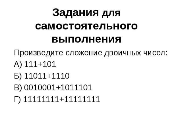 Задания для самостоятельного выполнения Произведите сложение двоичных чисел:А) 111+101Б) 11011+1110В) 0010001+1011101Г) 11111111+11111111