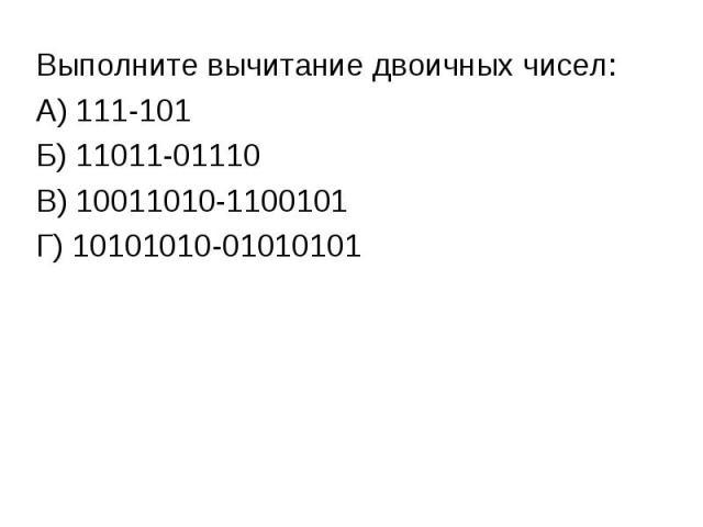 Выполните вычитание двоичных чисел:А) 111-101Б) 11011-01110В) 10011010-1100101Г) 10101010-01010101